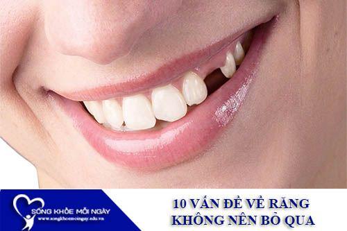 10 Vấn Đề Về Răng Không Nên Bỏ Qua