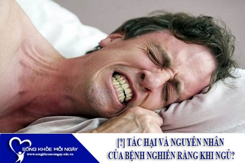 [?] Tác Hại Và Nguyên Nhân Của Bệnh Nghiến Răng Khi Ngủ?